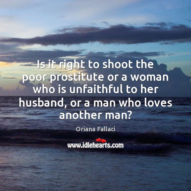 Is it right to shoot the poor prostitute or a woman who Oriana Fallaci Picture Quote