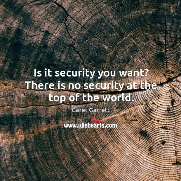 Is it security you want? there is no security at the top of the world. Image