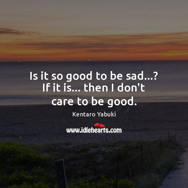 Is it so good to be sad…? If it is… then I don't care to be good. Image