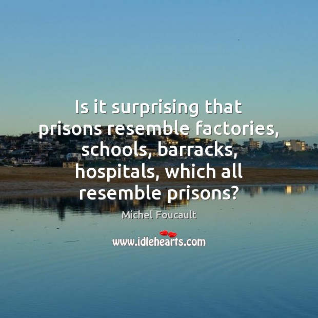 Image, Is it surprising that prisons resemble factories, schools, barracks, hospitals, which all