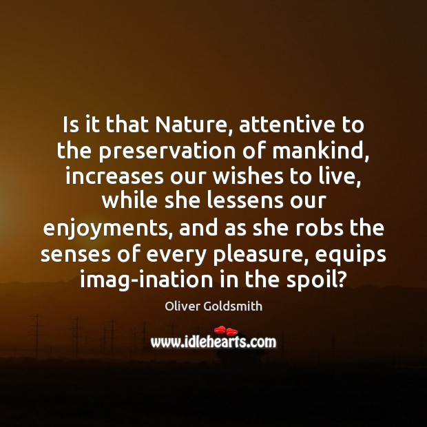 Is it that Nature, attentive to the preservation of mankind, increases our Oliver Goldsmith Picture Quote