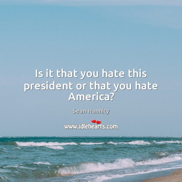 Is it that you hate this president or that you hate America? Sean Hannity Picture Quote
