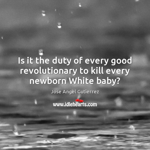 Is it the duty of every good revolutionary to kill every newborn White baby? Image