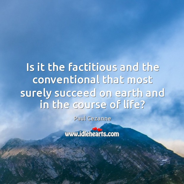 Image, Is it the factitious and the conventional that most surely succeed on earth and in the course of life?