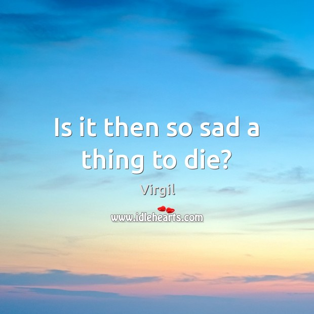 Is it then so sad a thing to die? Image