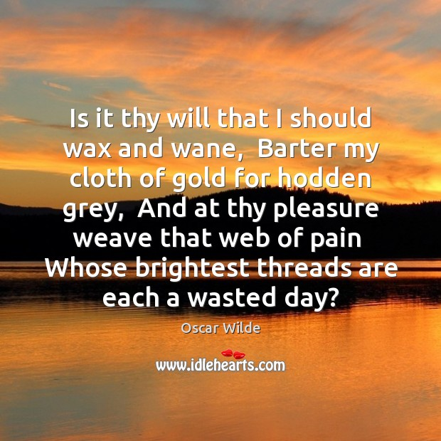 Is it thy will that I should wax and wane,  Barter my Image