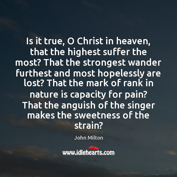 Is it true, O Christ in heaven, that the highest suffer the John Milton Picture Quote