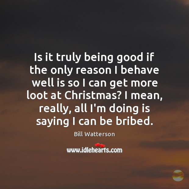 Is it truly being good if the only reason I behave well Bill Watterson Picture Quote