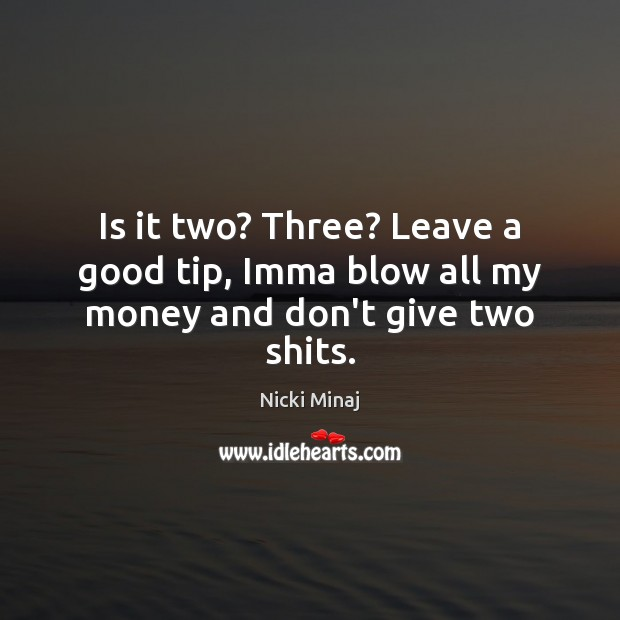 Is it two? Three? Leave a good tip, Imma blow all my money and don't give two shits. Image