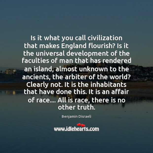 Is it what you call civilization that makes England flourish? Is it Benjamin Disraeli Picture Quote