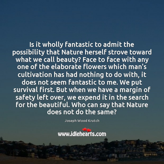 Is it wholly fantastic to admit the possibility that Nature herself strove Joseph Wood Krutch Picture Quote