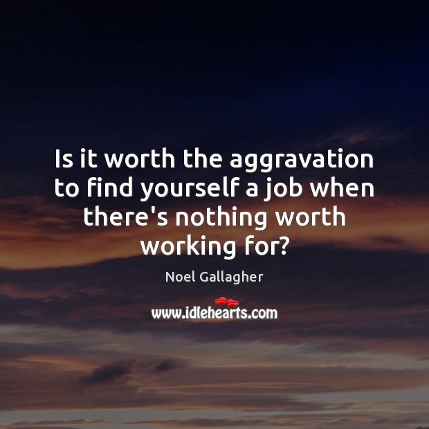 Is it worth the aggravation to find yourself a job when there's nothing worth working for? Noel Gallagher Picture Quote