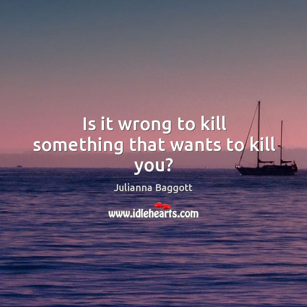 Is it wrong to kill something that wants to kill you? Julianna Baggott Picture Quote