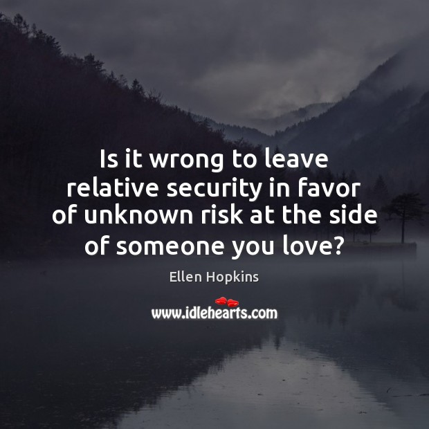 Is it wrong to leave relative security in favor of unknown risk Ellen Hopkins Picture Quote