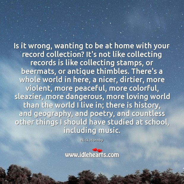 Is it wrong, wanting to be at home with your record collection? Nick Hornby Picture Quote