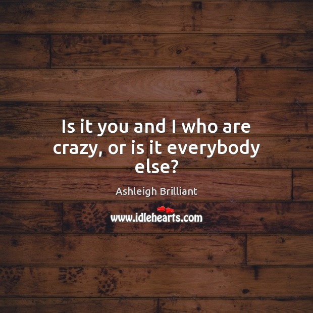 Is it you and I who are crazy, or is it everybody else? Image