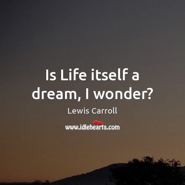 Is Life itself a dream, I wonder? Image