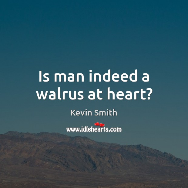 Is man indeed a walrus at heart? Kevin Smith Picture Quote