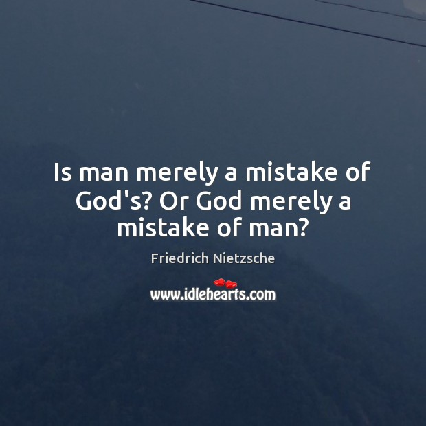 Image, Is man merely a mistake of God's? Or God merely a mistake of man?