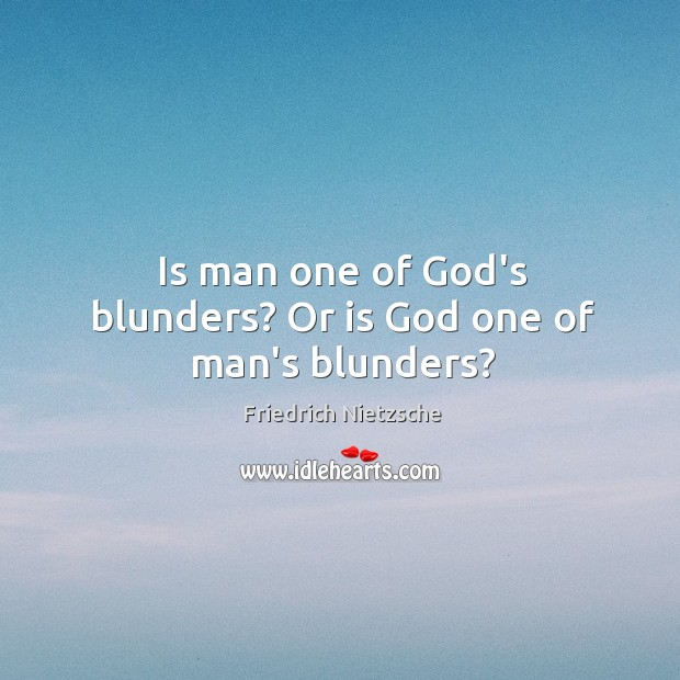 Image, Is man one of God's blunders? Or is God one of man's blunders?