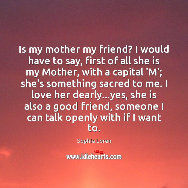 Is my mother my friend? I would have to say, first of Sophia Loren Picture Quote