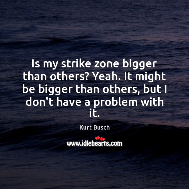 Image, Is my strike zone bigger than others? Yeah. It might be bigger