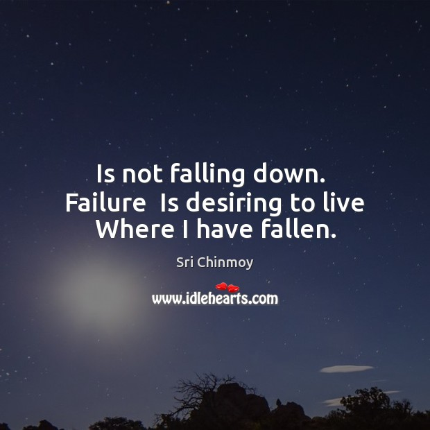 Is not falling down.  Failure  Is desiring to live Where I have fallen. Sri Chinmoy Picture Quote
