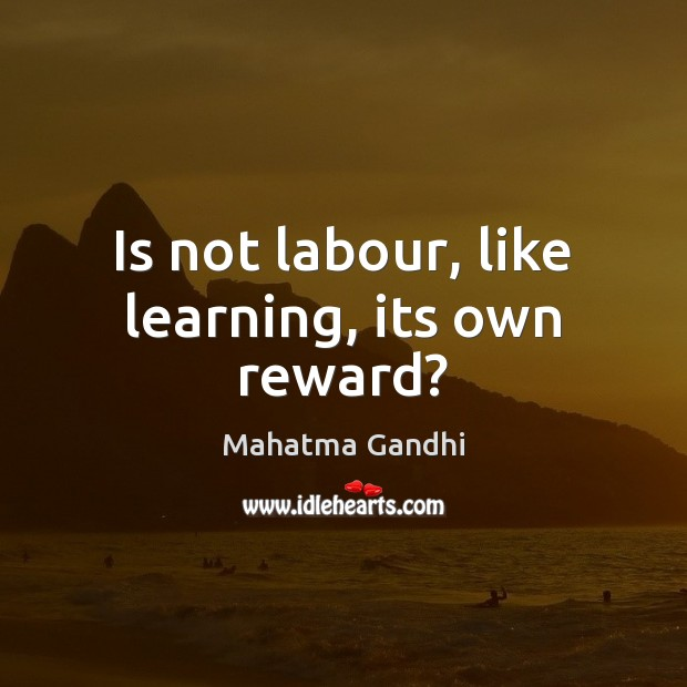 Is not labour, like learning, its own reward? Image