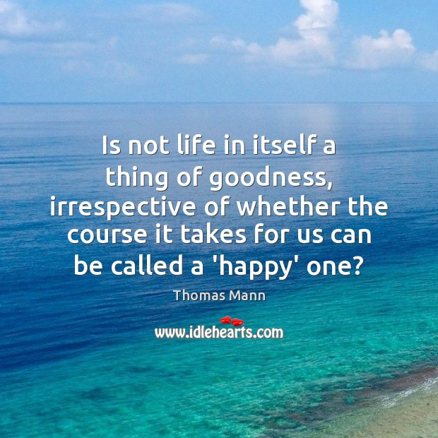 Is not life in itself a thing of goodness, irrespective of whether Image