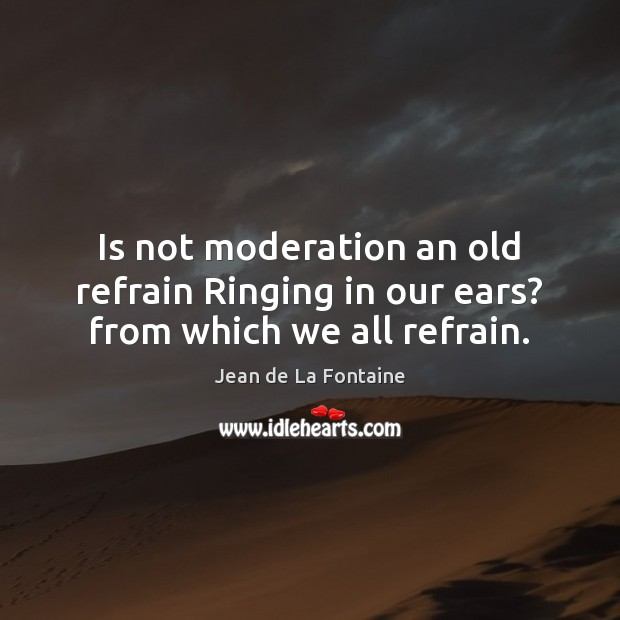 Is not moderation an old refrain Ringing in our ears? from which we all refrain. Jean de La Fontaine Picture Quote