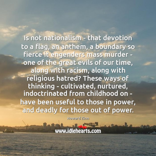 Is not nationalism – that devotion to a flag, an anthem, a Howard Zinn Picture Quote