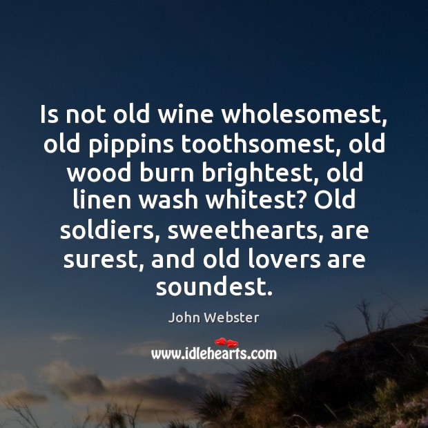 Is not old wine wholesomest, old pippins toothsomest, old wood burn brightest, John Webster Picture Quote