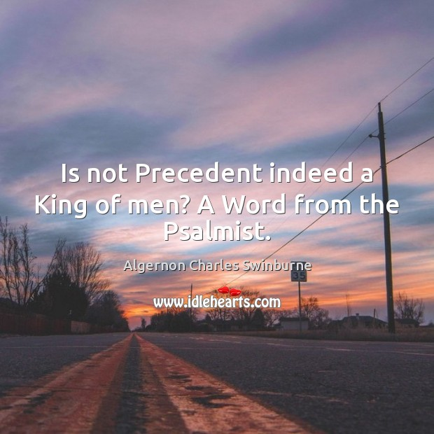 Is not Precedent indeed a King of men? A Word from the Psalmist. Algernon Charles Swinburne Picture Quote
