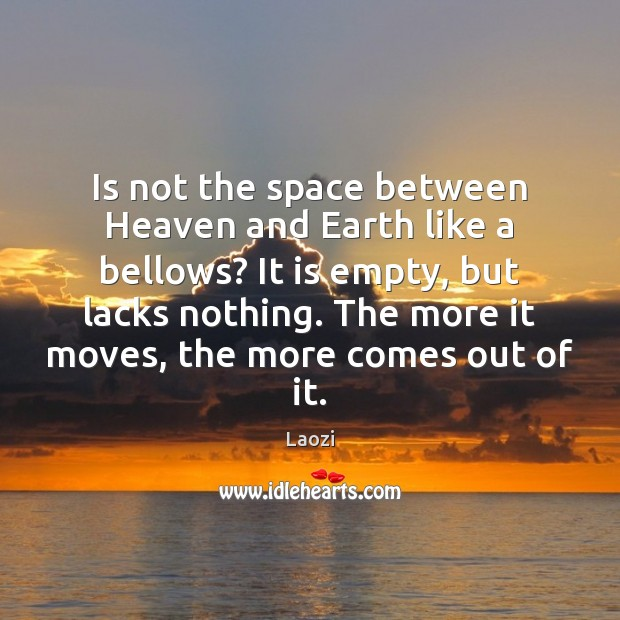 Image, Is not the space between Heaven and Earth like a bellows? It
