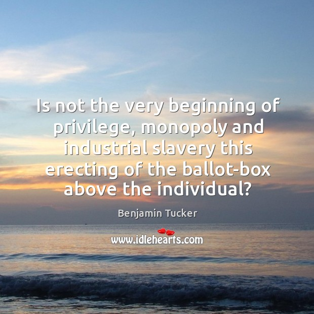 Is not the very beginning of privilege, monopoly and industrial slavery this Benjamin Tucker Picture Quote