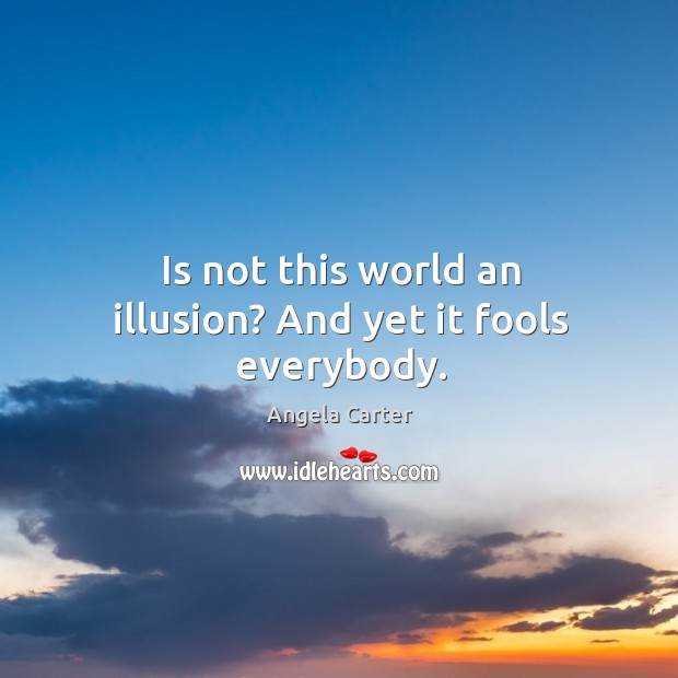 Is not this world an illusion? And yet it fools everybody. Image