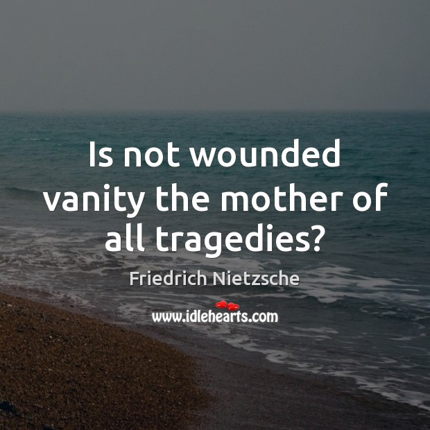 Is not wounded vanity the mother of all tragedies? Friedrich Nietzsche Picture Quote
