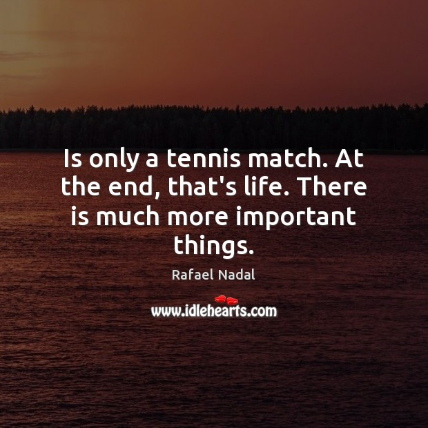 Is only a tennis match. At the end, that's life. There is much more important things. Rafael Nadal Picture Quote