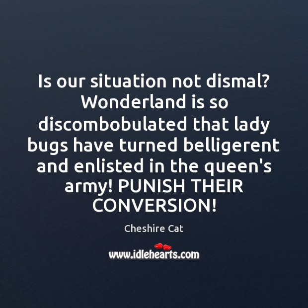 Image, Is our situation not dismal? Wonderland is so discombobulated that lady bugs