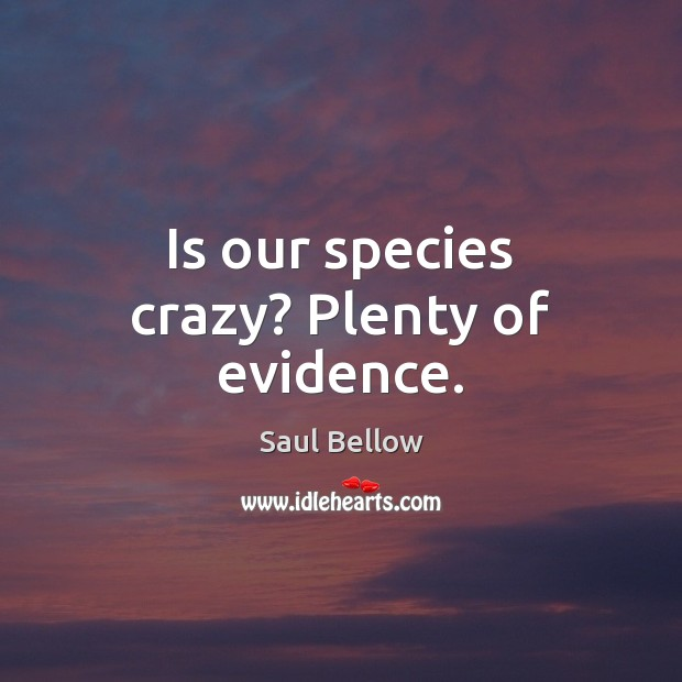 Is our species crazy? Plenty of evidence. Saul Bellow Picture Quote