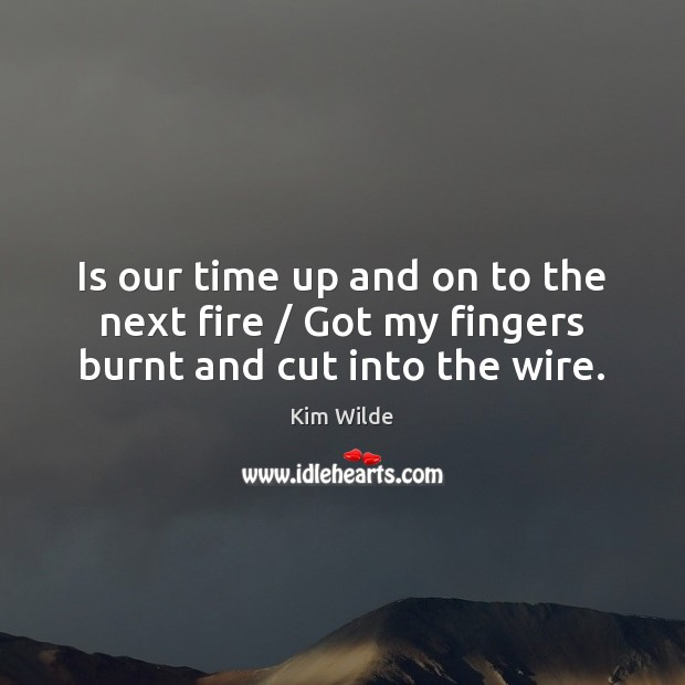Is our time up and on to the next fire / Got my fingers burnt and cut into the wire. Kim Wilde Picture Quote