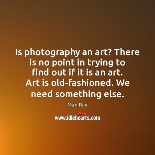 Is photography an art? There is no point in trying to find Image