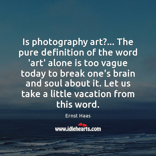 Is photography art?… The pure definition of the word 'art' alone is Ernst Haas Picture Quote