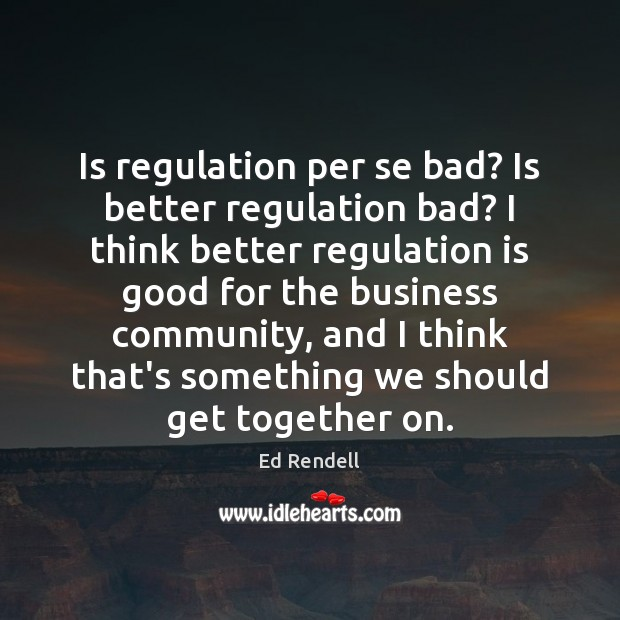 Is regulation per se bad? Is better regulation bad? I think better Ed Rendell Picture Quote