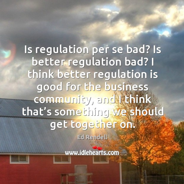 Is regulation per se bad? is better regulation bad? I think better regulation is good for the Ed Rendell Picture Quote
