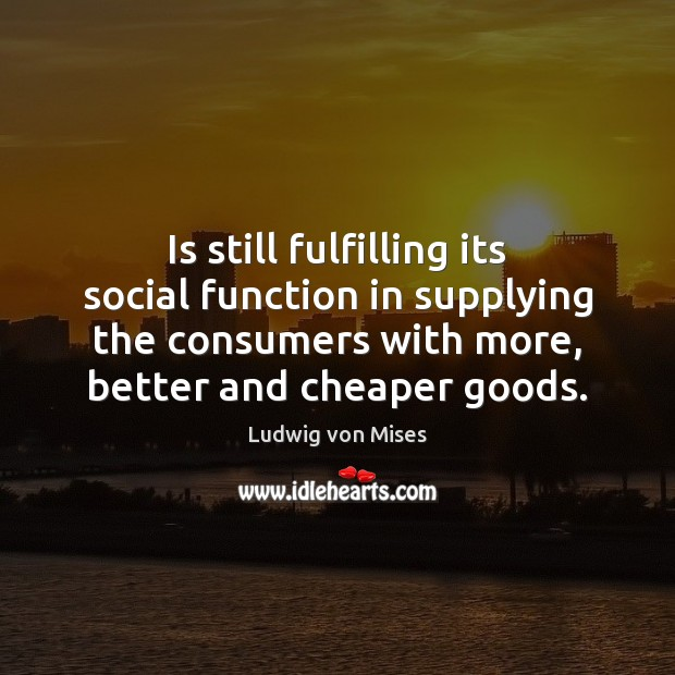 Is still fulfilling its social function in supplying the consumers with more, Ludwig von Mises Picture Quote