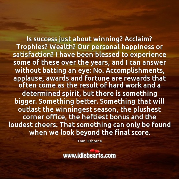 Is success just about winning? Acclaim? Trophies? Wealth? Our personal happiness or Image