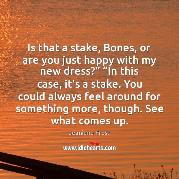 Image, Is that a stake, Bones, or are you just happy with my