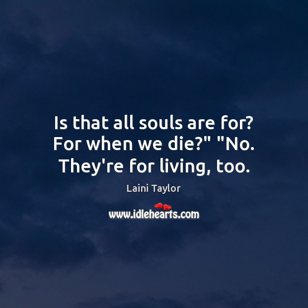 """Is that all souls are for? For when we die?"""" """"No. They're for living, too. Laini Taylor Picture Quote"""