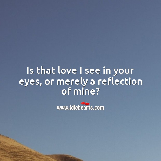 Is that love I see in your eyes, or merely a reflection of mine? Image